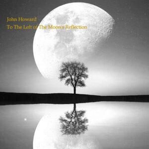 JOHN HOWARD - 'To The Left of The Moon's Reflection' (CD)